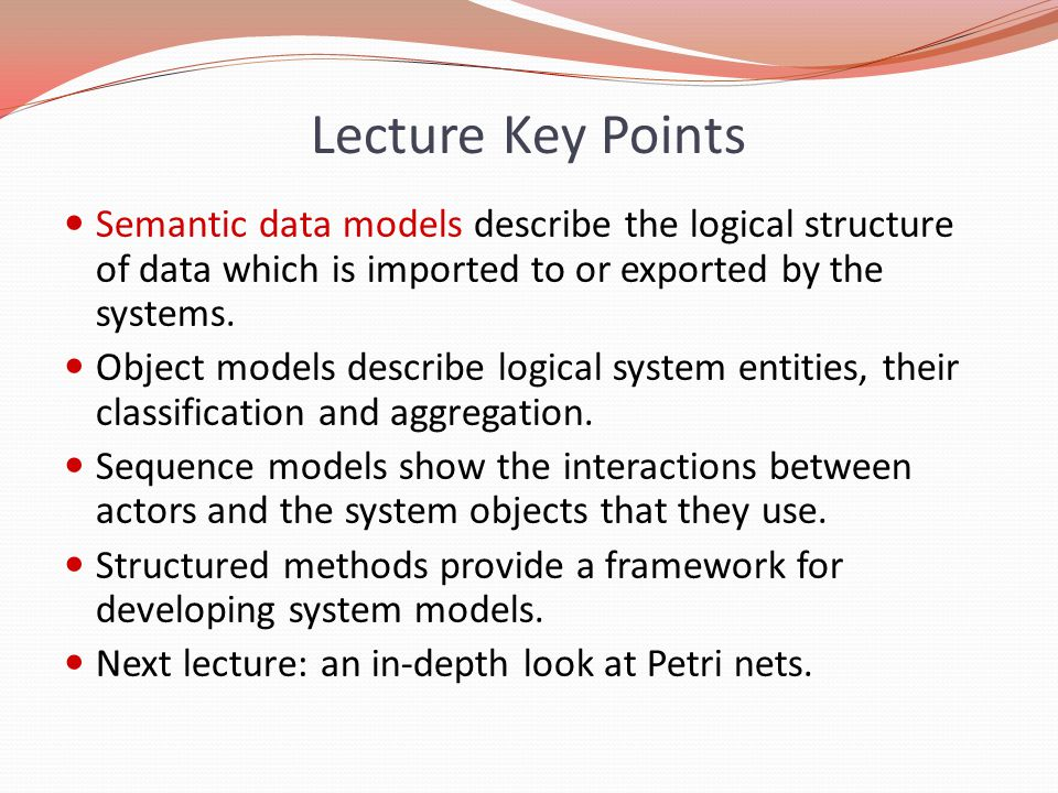 Lecture Key Points Semantic data models describe the logical structure of data which is imported to or exported by the systems. Object models describe