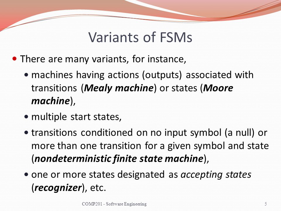 Variants of FSMs There are many variants, for instance, machines having actions (outputs) associated with transitions (Mealy machine) or states (Moore machine), multiple start states, transitions conditioned on no input symbol (a null) or more than one transition for a given symbol and state (nondeterministic finite state machine), one or more states designated as accepting states (recognizer), etc.