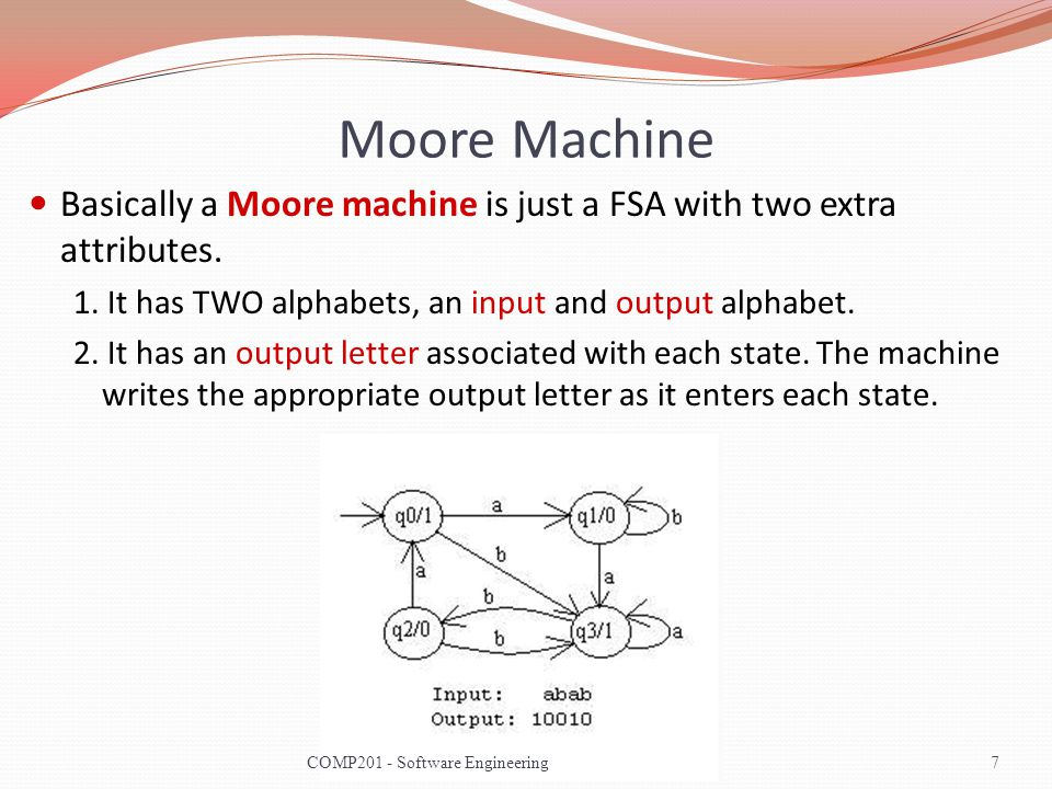 Moore Machine Basically a Moore machine is just a FSA with two extra attributes. 1. It has TWO alphabets, an input and output alphabet. 2. It has an o