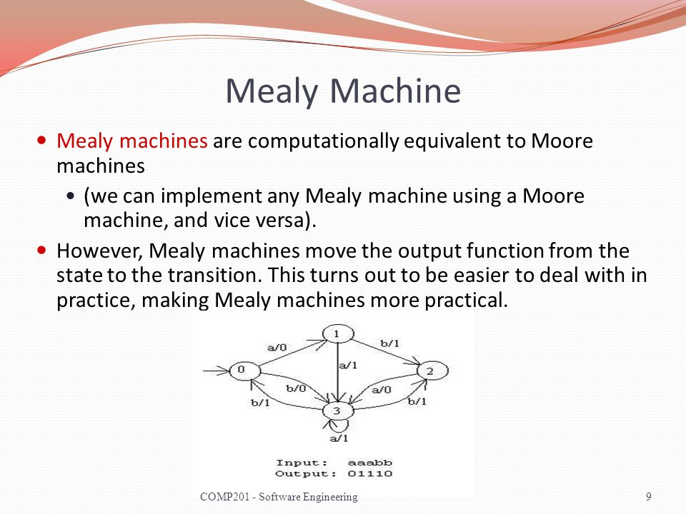 Mealy Machine Mealy machines are computationally equivalent to Moore machines (we can implement any Mealy machine using a Moore machine, and vice versa).