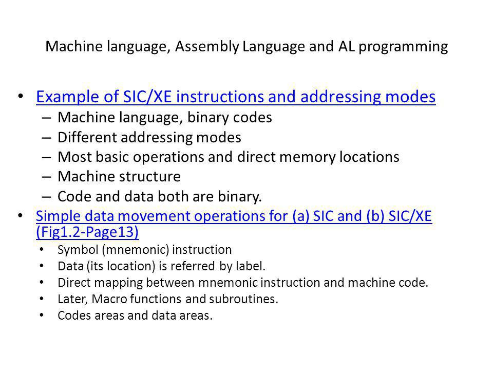 Machine language, Assembly Language and AL programming Example of SIC/XE instructions and addressing modes – Machine language, binary codes – Differen
