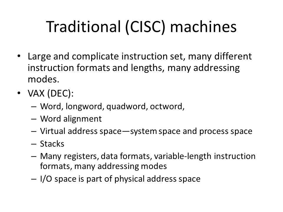 Traditional (CISC) machines Large and complicate instruction set, many different instruction formats and lengths, many addressing modes. VAX (DEC): –