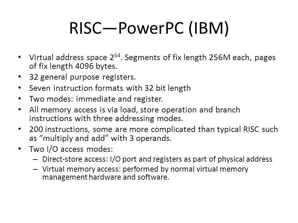 RISCPowerPC (IBM) Virtual address space 2 64. Segments of fix length 256M each, pages of fix length 4096 bytes. 32 general purpose registers. Seven in