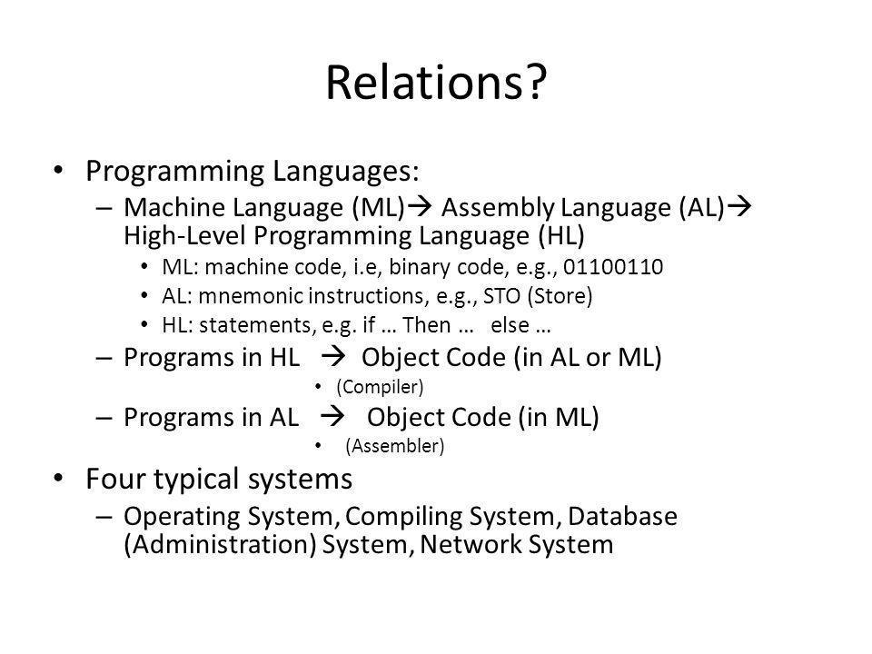 Relations? Programming Languages: – Machine Language (ML) Assembly Language (AL) High-Level Programming Language (HL) ML: machine code, i.e, binary co