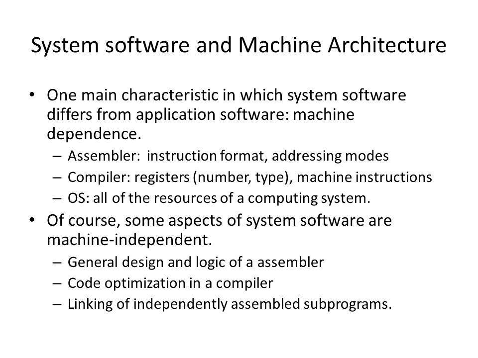 System software and Machine Architecture One main characteristic in which system software differs from application software: machine dependence. – Ass