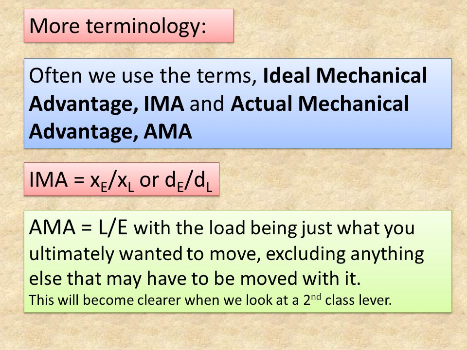 More terminology: Often we use the terms, Ideal Mechanical Advantage, IMA and Actual Mechanical Advantage, AMA IMA = x E /x L or d E /d L AMA = L/E wi