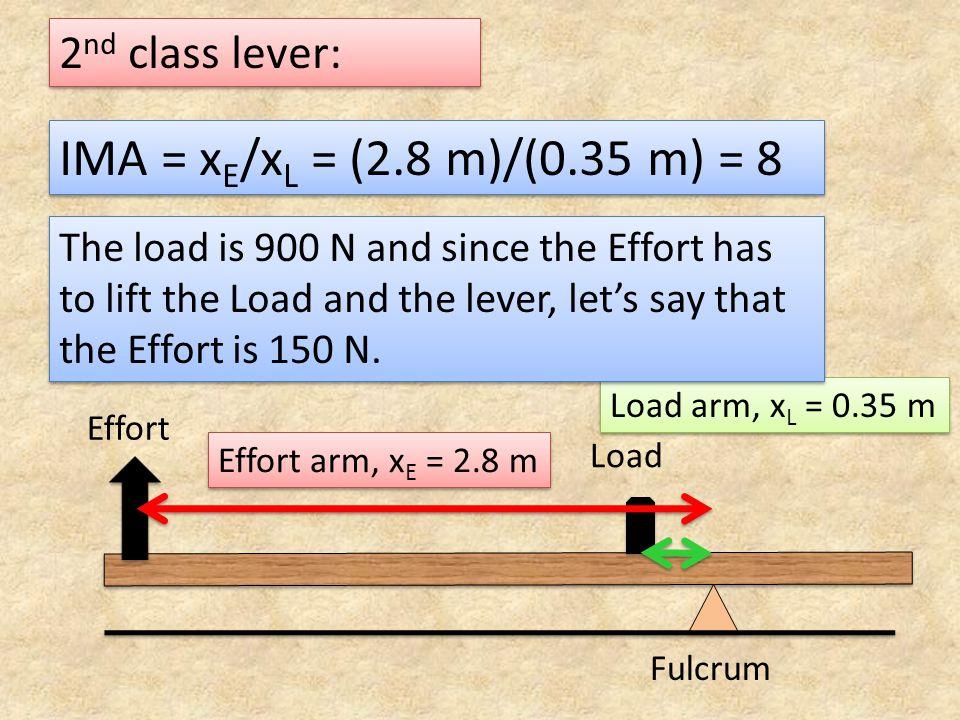 2 nd class lever: IMA = x E /x L = (2.8 m)/(0.35 m) = 8 Fulcrum Load Effort Effort arm, x E = 2.8 m Load arm, x L = 0.35 m The load is 900 N and since