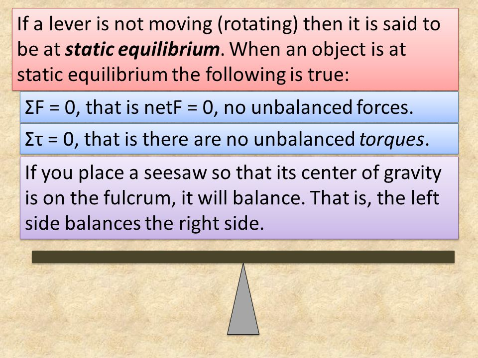 If a lever is not moving (rotating) then it is said to be at static equilibrium. When an object is at static equilibrium the following is true: ΣF = 0
