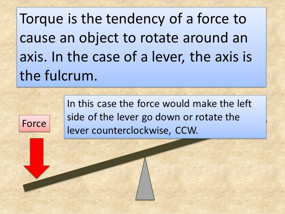 Torque is the tendency of a force to cause an object to rotate around an axis. In the case of a lever, the axis is the fulcrum. Force In this case the