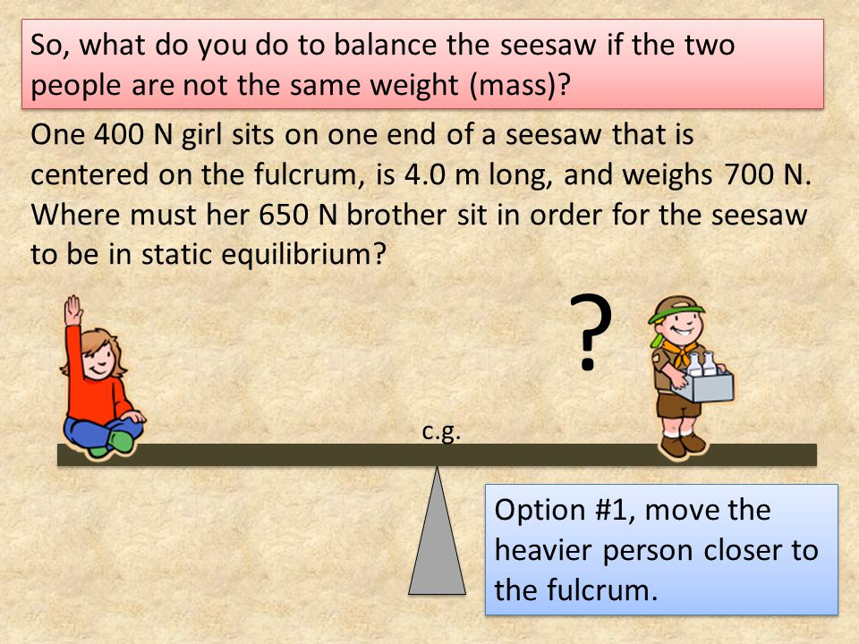 One 400 N girl sits on one end of a seesaw that is centered on the fulcrum, is 4.0 m long, and weighs 700 N. Where must her 650 N brother sit in order