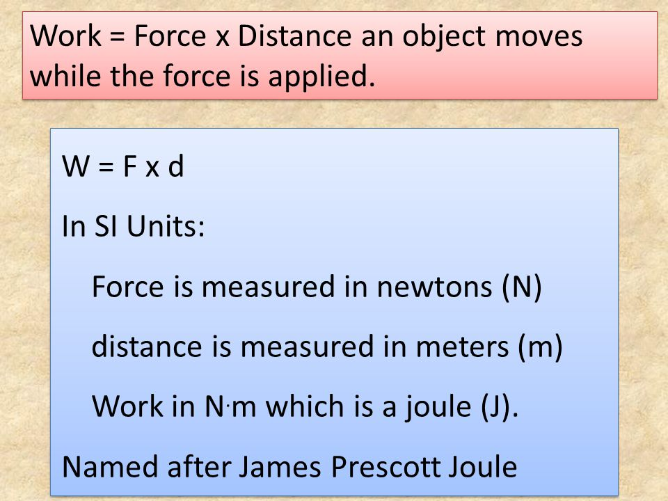 Work = Force x Distance an object moves while the force is applied. W = F x d In SI Units: Force is measured in newtons (N) distance is measured in me