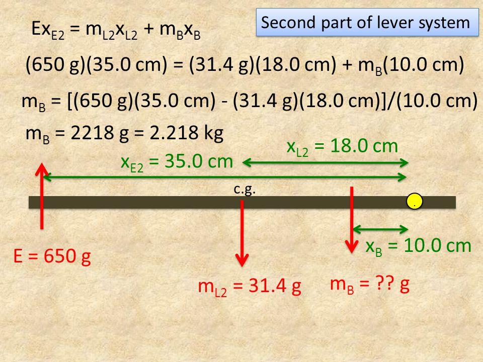 x E2 = 35.0 cm x B = 10.0 cm m L2 = 31.4 g c.g... E = 650 g m B = ?? g x L2 = 18.0 cm Ex E2 = m L2 x L2 + m B x B Second part of lever system (650 g)(