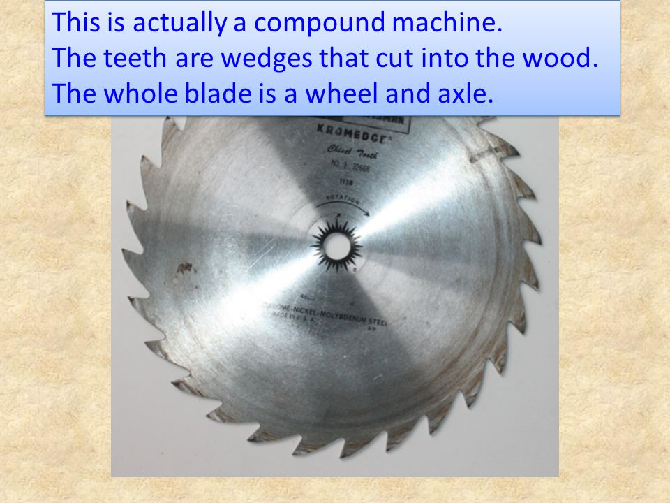 This is actually a compound machine. The teeth are wedges that cut into the wood. The whole blade is a wheel and axle. This is actually a compound mac
