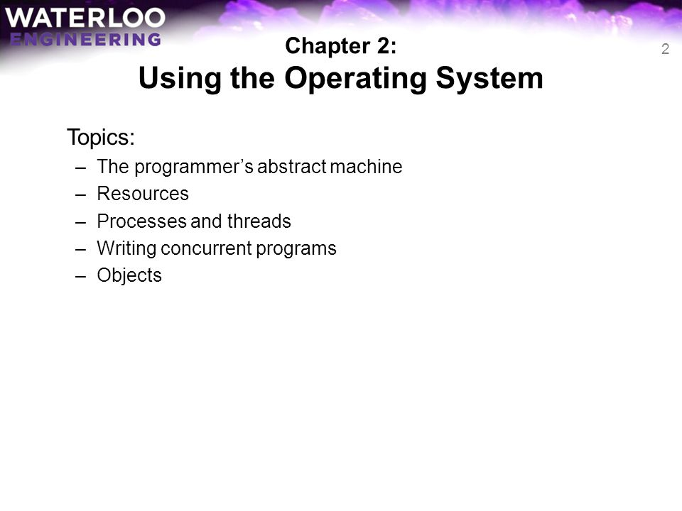 Chapter 2: Using the Operating System Topics: –The programmers abstract machine –Resources –Processes and threads –Writing concurrent programs –Object