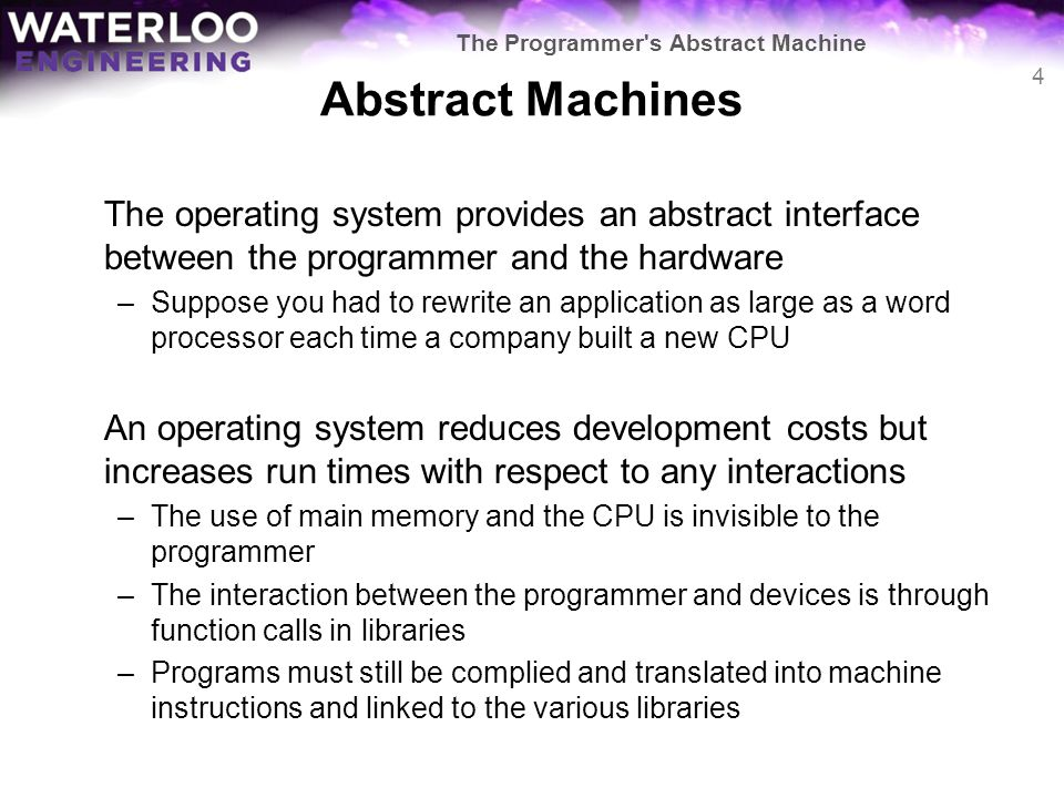 Abstract Machines The operating system provides an abstract interface between the programmer and the hardware –Suppose you had to rewrite an applicati