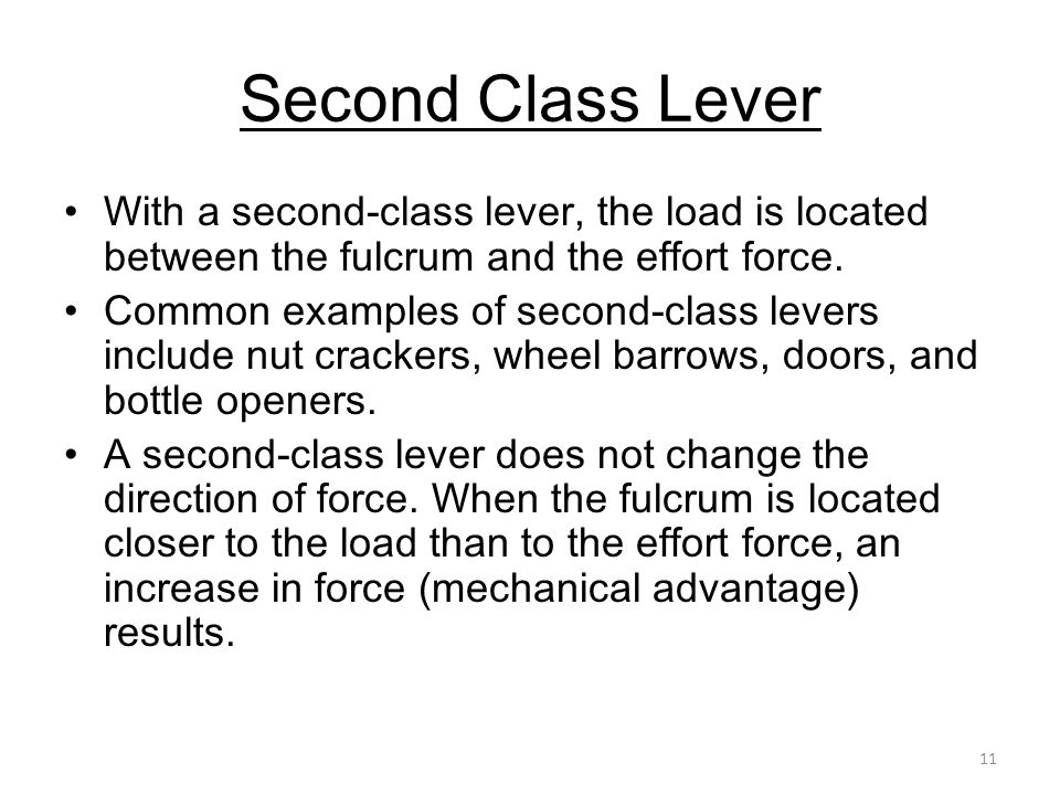 11 Second Class Lever With a second-class lever, the load is located between the fulcrum and the effort force. Common examples of second-class levers