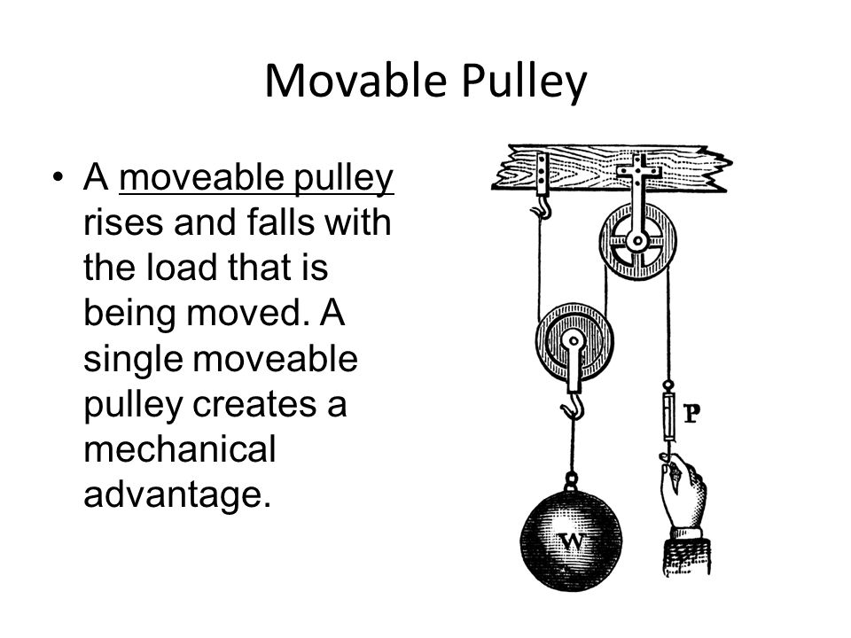 Movable Pulley A moveable pulley rises and falls with the load that is being moved. A single moveable pulley creates a mechanical advantage.