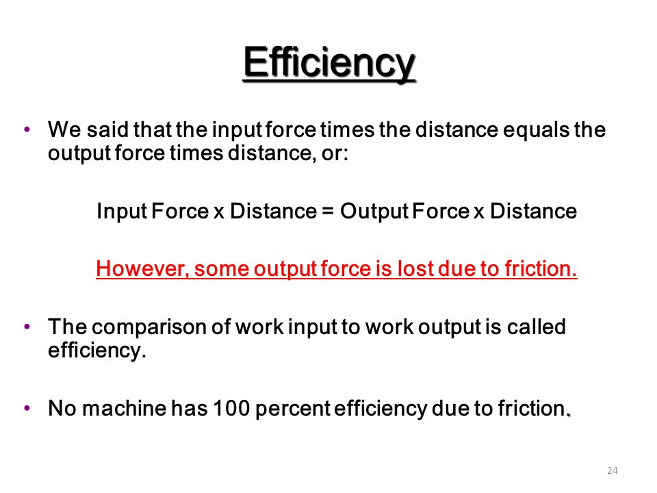 24 Efficiency We said that the input force times the distance equals the output force times distance, or: Input Force x Distance = Output Force x Dist