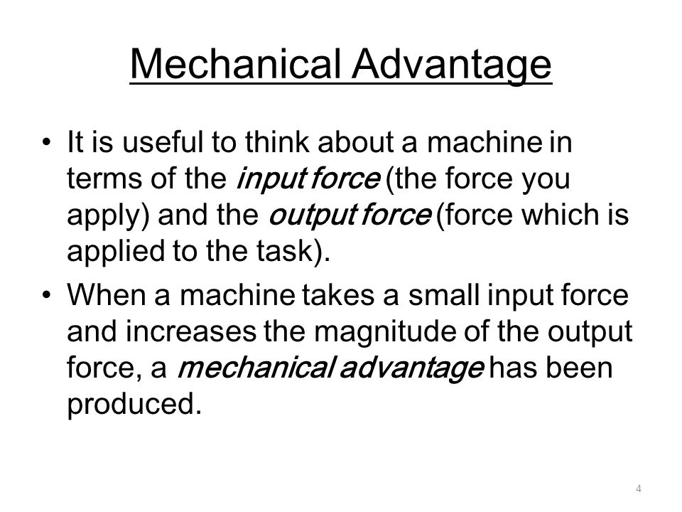 4 Mechanical Advantage It is useful to think about a machine in terms of the input force (the force you apply) and the output force (force which is ap