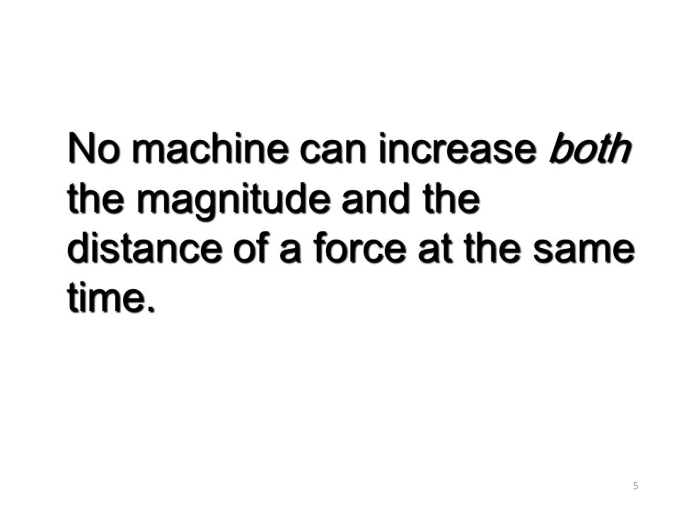 5 No machine can increase both the magnitude and the distance of a force at the same time.