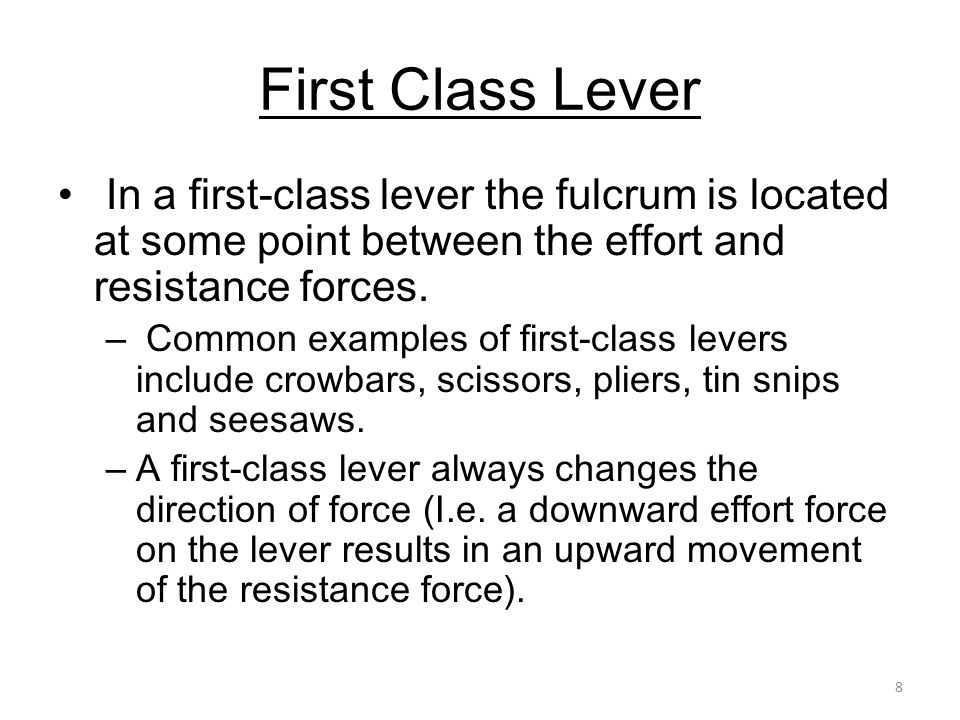 8 First Class Lever In a first-class lever the fulcrum is located at some point between the effort and resistance forces. – Common examples of first-c