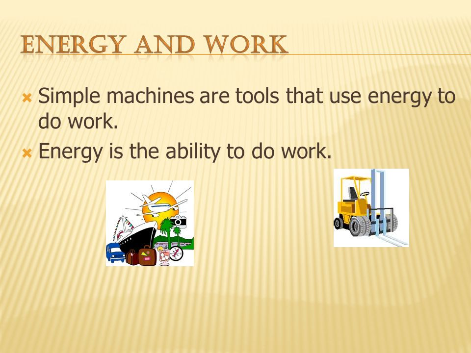 Simple machines are tools that use energy to do work. Energy is the ability to do work.