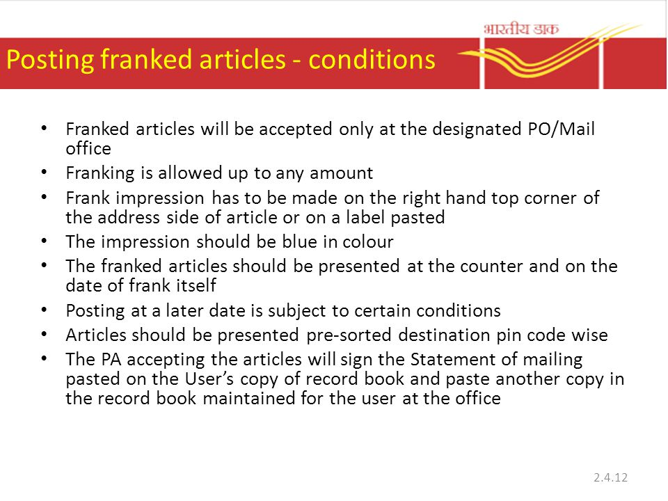 Posting franked articles - conditions Franked articles will be accepted only at the designated PO/Mail office Franking is allowed up to any amount Frank impression has to be made on the right hand top corner of the address side of article or on a label pasted The impression should be blue in colour The franked articles should be presented at the counter and on the date of frank itself Posting at a later date is subject to certain conditions Articles should be presented pre-sorted destination pin code wise The PA accepting the articles will sign the Statement of mailing pasted on the Users copy of record book and paste another copy in the record book maintained for the user at the office 2.4.12
