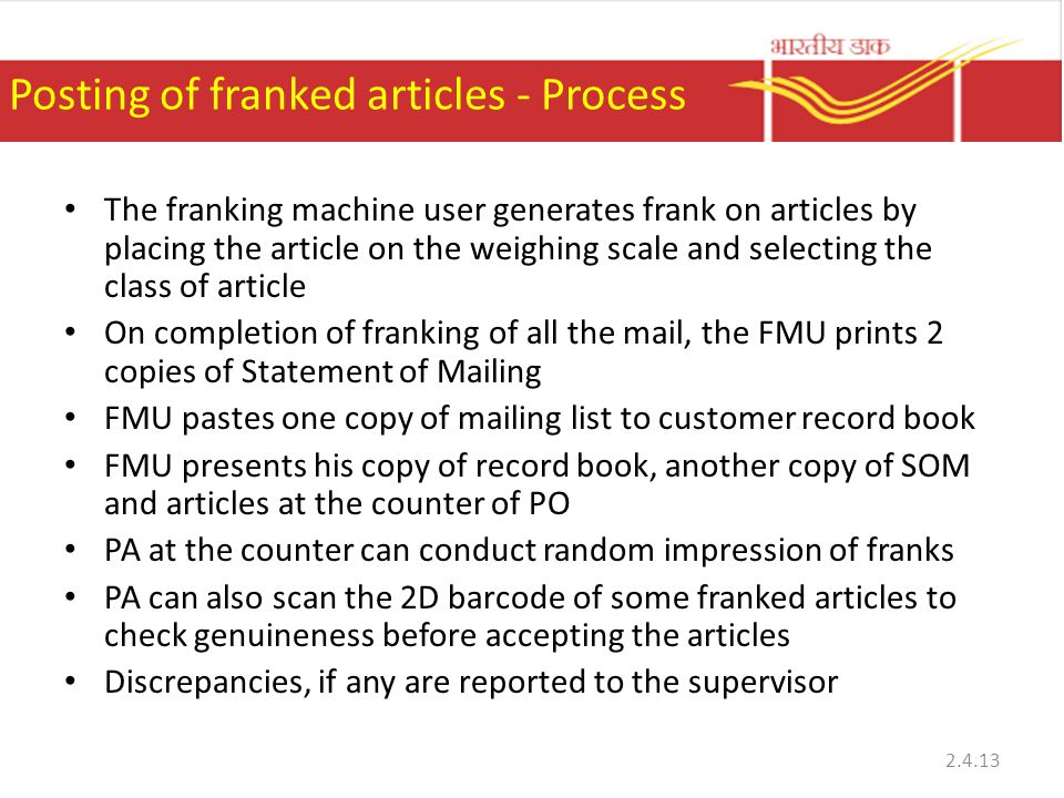 Posting of franked articles - Process The franking machine user generates frank on articles by placing the article on the weighing scale and selecting the class of article On completion of franking of all the mail, the FMU prints 2 copies of Statement of Mailing FMU pastes one copy of mailing list to customer record book FMU presents his copy of record book, another copy of SOM and articles at the counter of PO PA at the counter can conduct random impression of franks PA can also scan the 2D barcode of some franked articles to check genuineness before accepting the articles Discrepancies, if any are reported to the supervisor 2.4.13