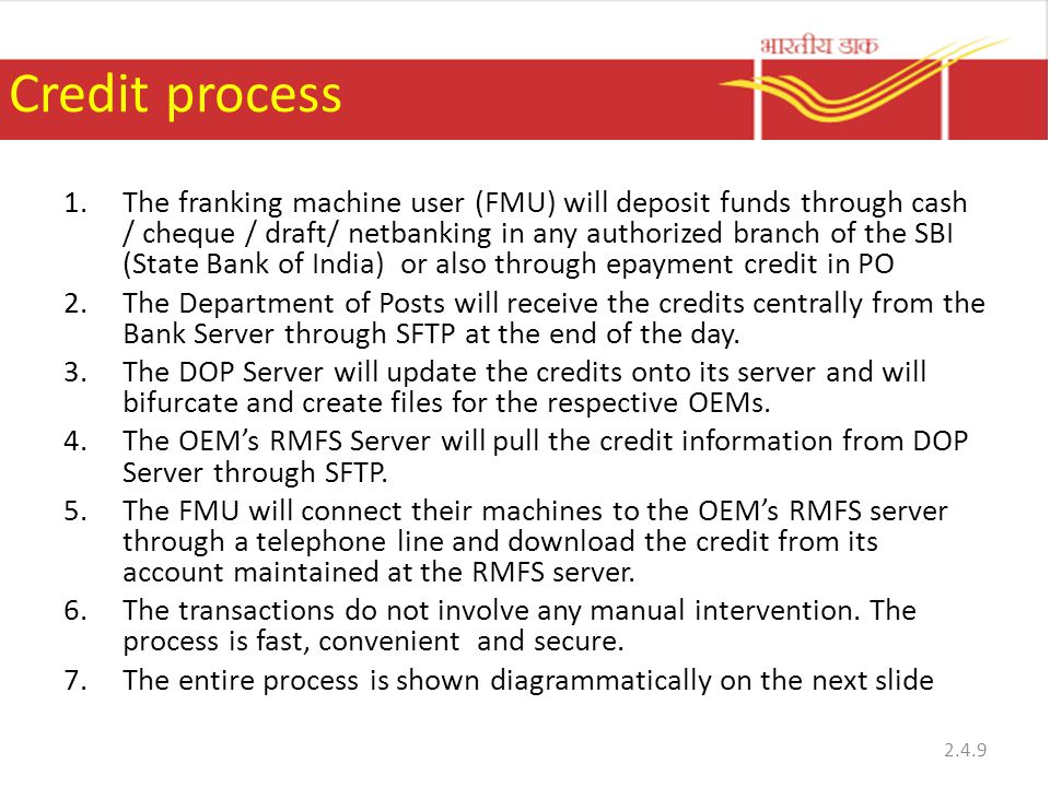 Credit process 1.The franking machine user (FMU) will deposit funds through cash / cheque / draft/ netbanking in any authorized branch of the SBI (State Bank of India) or also through epayment credit in PO 2.The Department of Posts will receive the credits centrally from the Bank Server through SFTP at the end of the day.