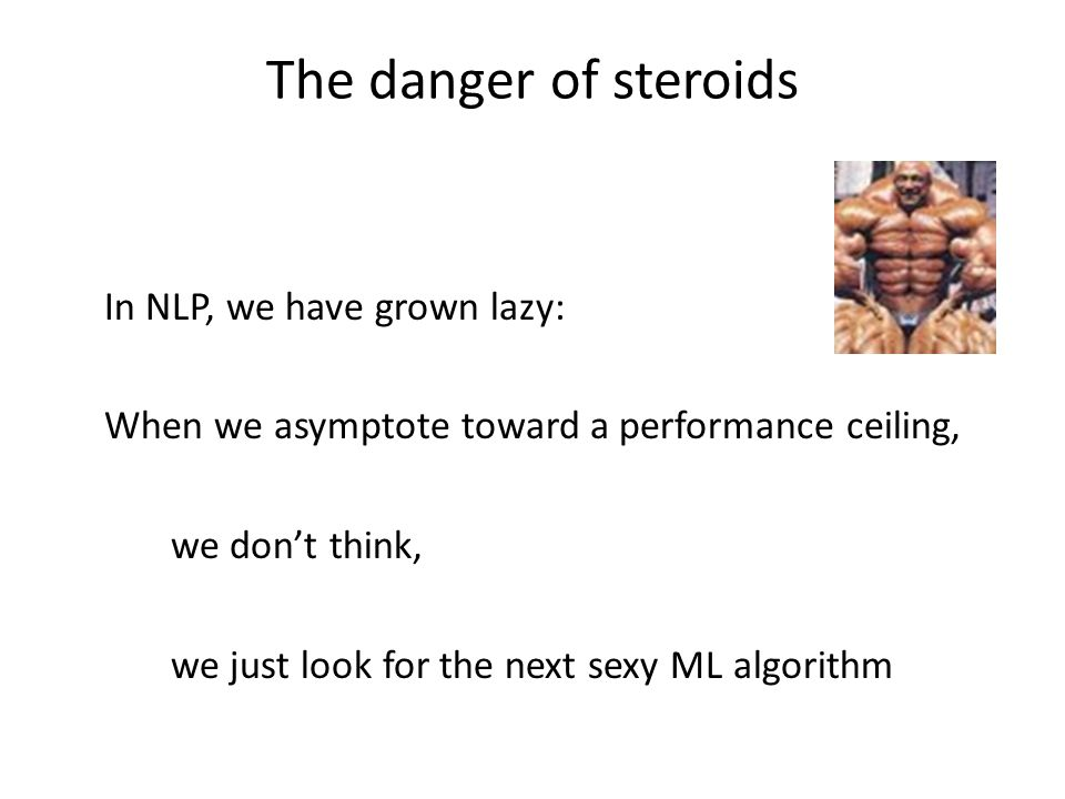 The danger of steroids In NLP, we have grown lazy: When we asymptote toward a performance ceiling, we dont think, we just look for the next sexy ML algorithm