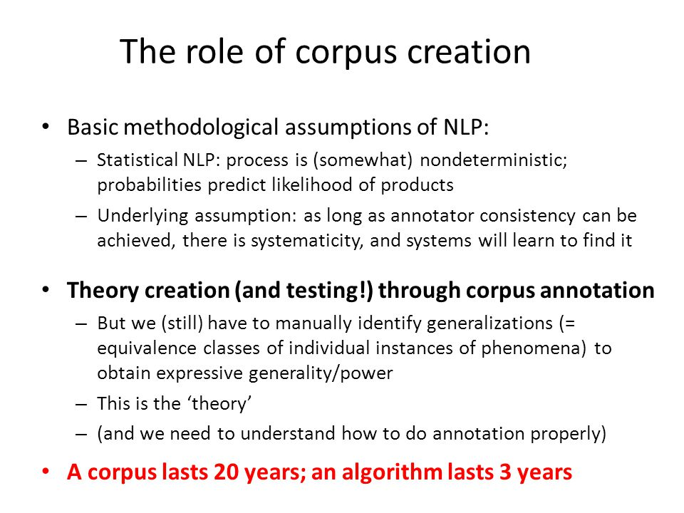The role of corpus creation Basic methodological assumptions of NLP: – Statistical NLP: process is (somewhat) nondeterministic; probabilities predict likelihood of products – Underlying assumption: as long as annotator consistency can be achieved, there is systematicity, and systems will learn to find it Theory creation (and testing!) through corpus annotation – But we (still) have to manually identify generalizations (= equivalence classes of individual instances of phenomena) to obtain expressive generality/power – This is the theory – (and we need to understand how to do annotation properly) A corpus lasts 20 years; an algorithm lasts 3 years