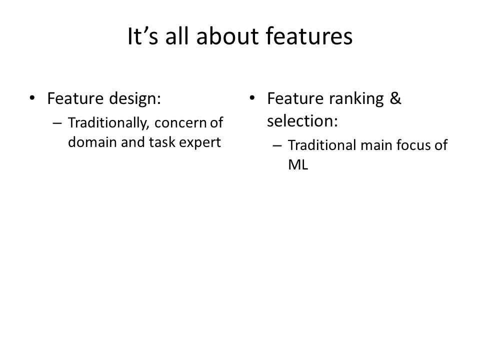 Its all about features Feature design: – Traditionally, concern of domain and task expert Feature ranking & selection: – Traditional main focus of ML