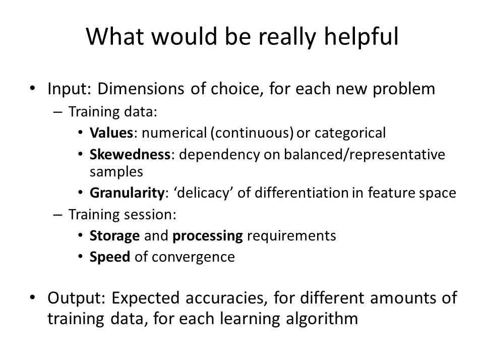 What would be really helpful Input: Dimensions of choice, for each new problem – Training data: Values: numerical (continuous) or categorical Skewedness: dependency on balanced/representative samples Granularity: delicacy of differentiation in feature space – Training session: Storage and processing requirements Speed of convergence Output: Expected accuracies, for different amounts of training data, for each learning algorithm