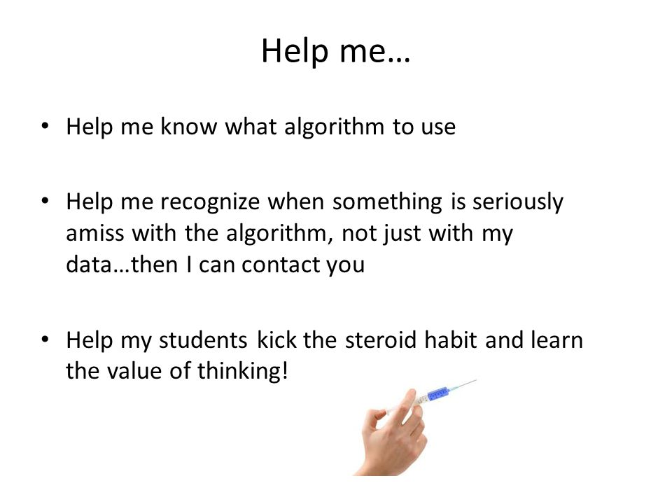 Help me… Help me know what algorithm to use Help me recognize when something is seriously amiss with the algorithm, not just with my data…then I can contact you Help my students kick the steroid habit and learn the value of thinking!