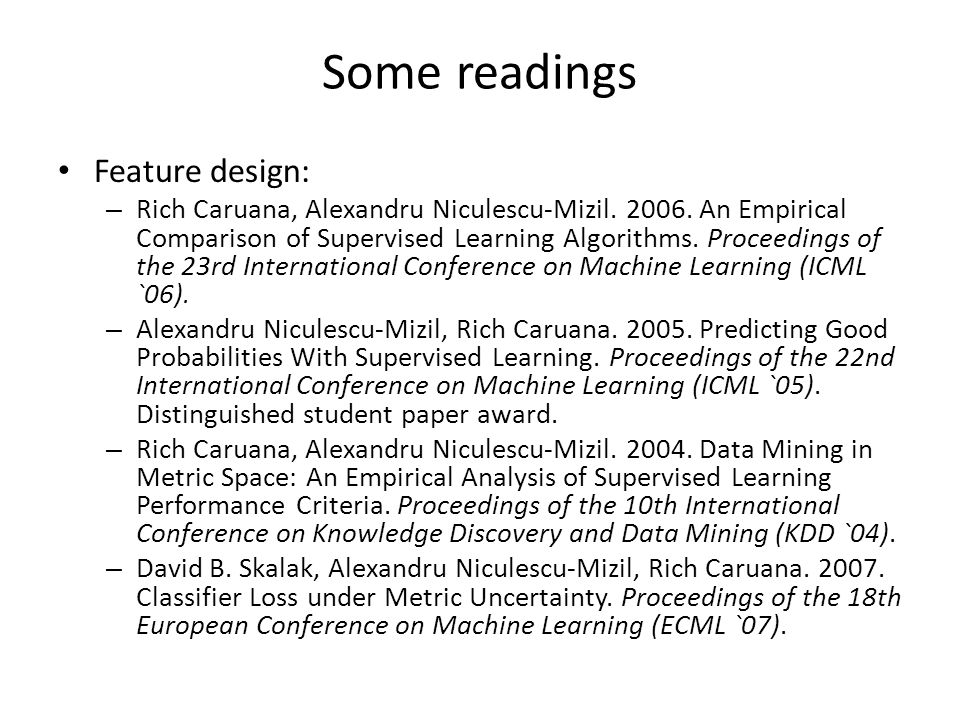 Some readings Feature design: – Rich Caruana, Alexandru Niculescu-Mizil.