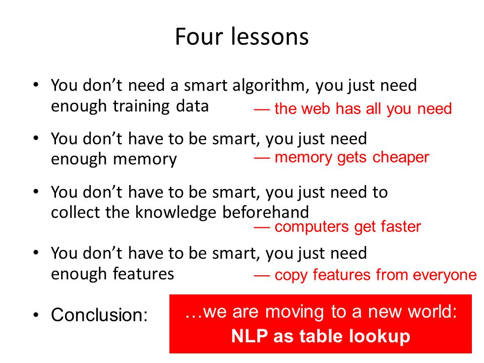 Four lessons You dont need a smart algorithm, you just need enough training data You dont have to be smart, you just need enough memory You dont have to be smart, you just need to collect the knowledge beforehand You dont have to be smart, you just need enough features Conclusion: the web has all you need memory gets cheaper computers get faster …we are moving to a new world: NLP as table lookup copy features from everyone
