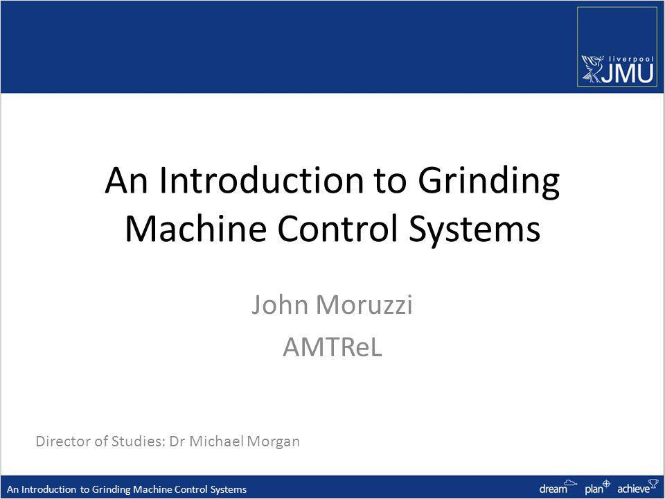 An Introduction to Grinding Machine Control Systems John Moruzzi AMTReL An Introduction to Grinding Machine Control Systems Director of Studies: Dr Michael Morgan