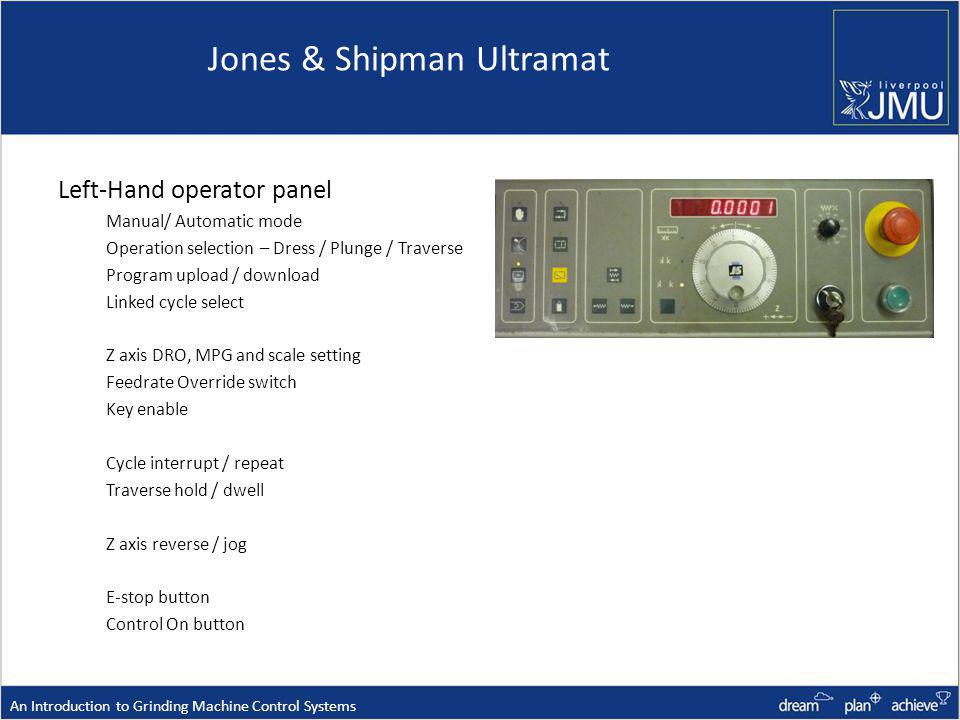 Jones & Shipman Ultramat Left-Hand operator panel Manual/ Automatic mode Operation selection – Dress / Plunge / Traverse Program upload / download Linked cycle select Z axis DRO, MPG and scale setting Feedrate Override switch Key enable Cycle interrupt / repeat Traverse hold / dwell Z axis reverse / jog E-stop button Control On button An Introduction to Grinding Machine Control Systems