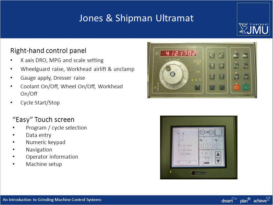 Jones & Shipman Ultramat Right-hand control panel X axis DRO, MPG and scale setting Wheelguard raise, Workhead airlift & unclamp Gauge apply, Dresser raise Coolant On/Off, Wheel On/Off, Workhead On/Off Cycle Start/Stop An Introduction to Grinding Machine Control Systems Easy Touch screen Program / cycle selection Data entry Numeric keypad Navigation Operator information Machine setup