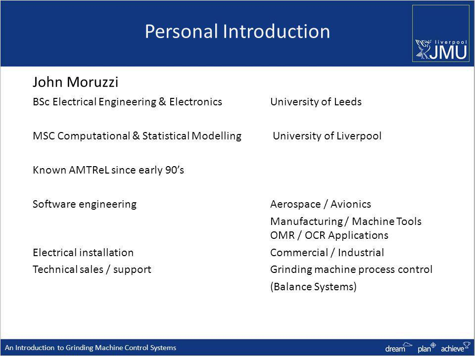 Personal Introduction John Moruzzi BSc Electrical Engineering & ElectronicsUniversity of Leeds MSC Computational & Statistical Modelling University of Liverpool Known AMTReL since early 90s Software engineeringAerospace / Avionics Manufacturing / Machine Tools OMR / OCR Applications Electrical installationCommercial / Industrial Technical sales / support Grinding machine process control (Balance Systems) An Introduction to Grinding Machine Control Systems