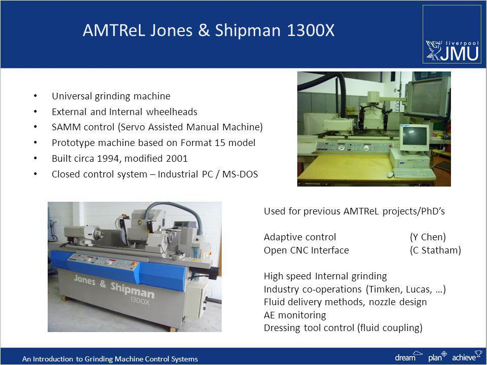 AMTReL Jones & Shipman 1300X Universal grinding machine External and Internal wheelheads SAMM control (Servo Assisted Manual Machine) Prototype machine based on Format 15 model Built circa 1994, modified 2001 Closed control system – Industrial PC / MS-DOS An Introduction to Grinding Machine Control Systems Used for previous AMTReL projects/PhDs Adaptive control (Y Chen) Open CNC Interface (C Statham) High speed Internal grinding Industry co-operations (Timken, Lucas, …) Fluid delivery methods, nozzle design AE monitoring Dressing tool control (fluid coupling)