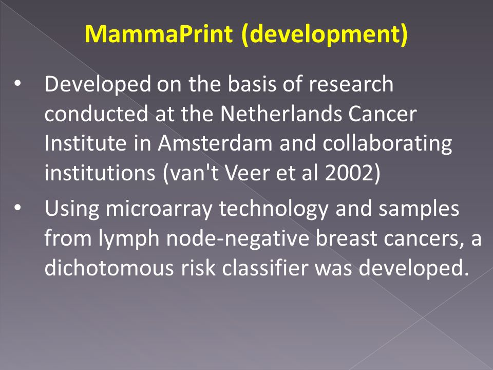 MammaPrint (development) Developed on the basis of research conducted at the Netherlands Cancer Institute in Amsterdam and collaborating institutions (van t Veer et al 2002) Using microarray technology and samples from lymph node-negative breast cancers, a dichotomous risk classifier was developed.