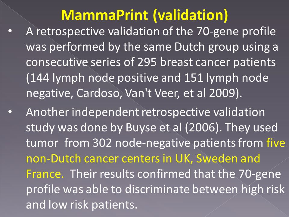 MammaPrint (validation) A retrospective validation of the 70-gene profile was performed by the same Dutch group using a consecutive series of 295 breast cancer patients (144 lymph node positive and 151 lymph node negative, Cardoso, Van t Veer, et al 2009).