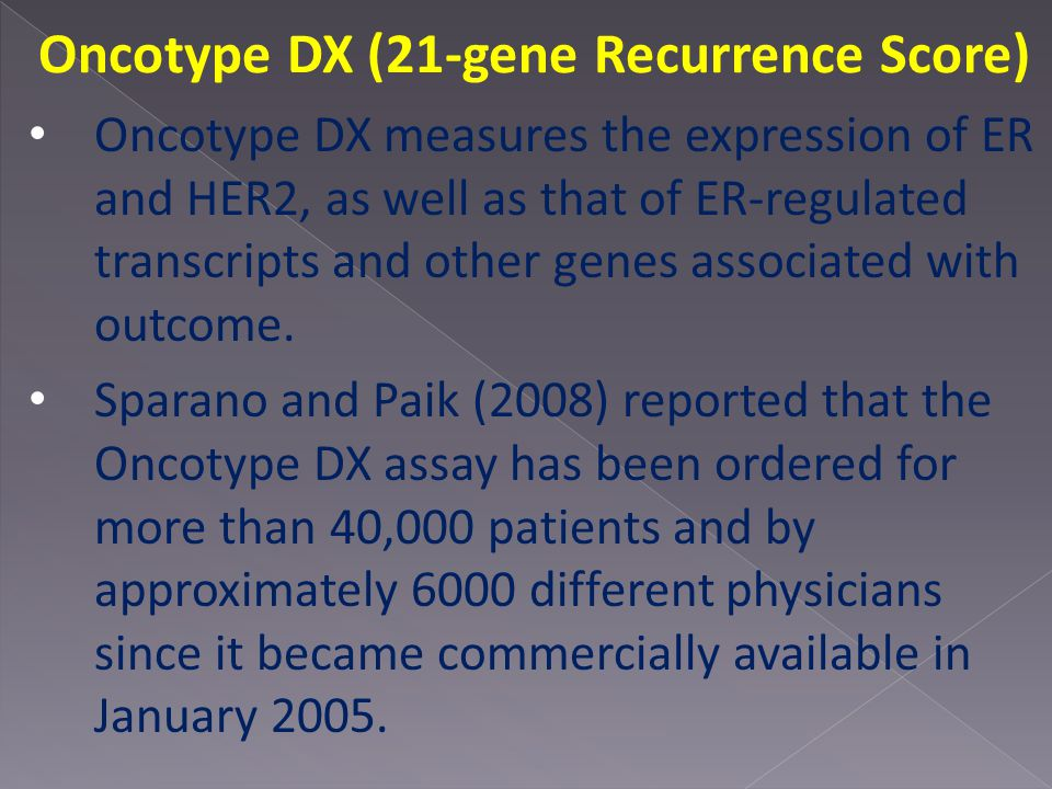 Oncotype DX (21-gene Recurrence Score) Oncotype DX measures the expression of ER and HER2, as well as that of ER-regulated transcripts and other genes associated with outcome.