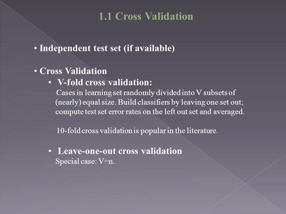 1.1 Cross Validation Independent test set (if available) Cross Validation V-fold cross validation: Cases in learning set randomly divided into V subsets of (nearly) equal size.