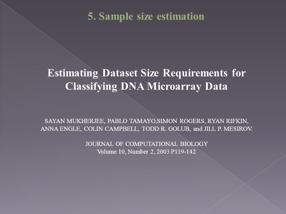 Estimating Dataset Size Requirements for Classifying DNA Microarray Data SAYAN MUKHERJEE, PABLO TAMAYO,SIMON ROGERS, RYAN RIFKIN, ANNA ENGLE, COLIN CAMPBELL, TODD R.