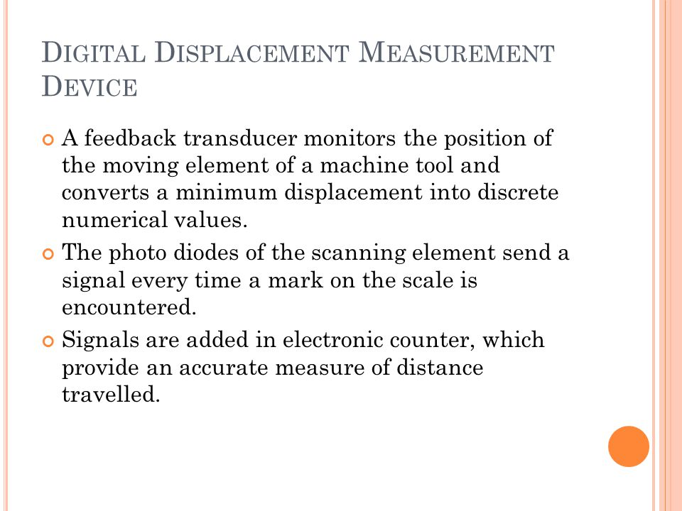 A feedback transducer monitors the position of the moving element of a machine tool and converts a minimum displacement into discrete numerical values.