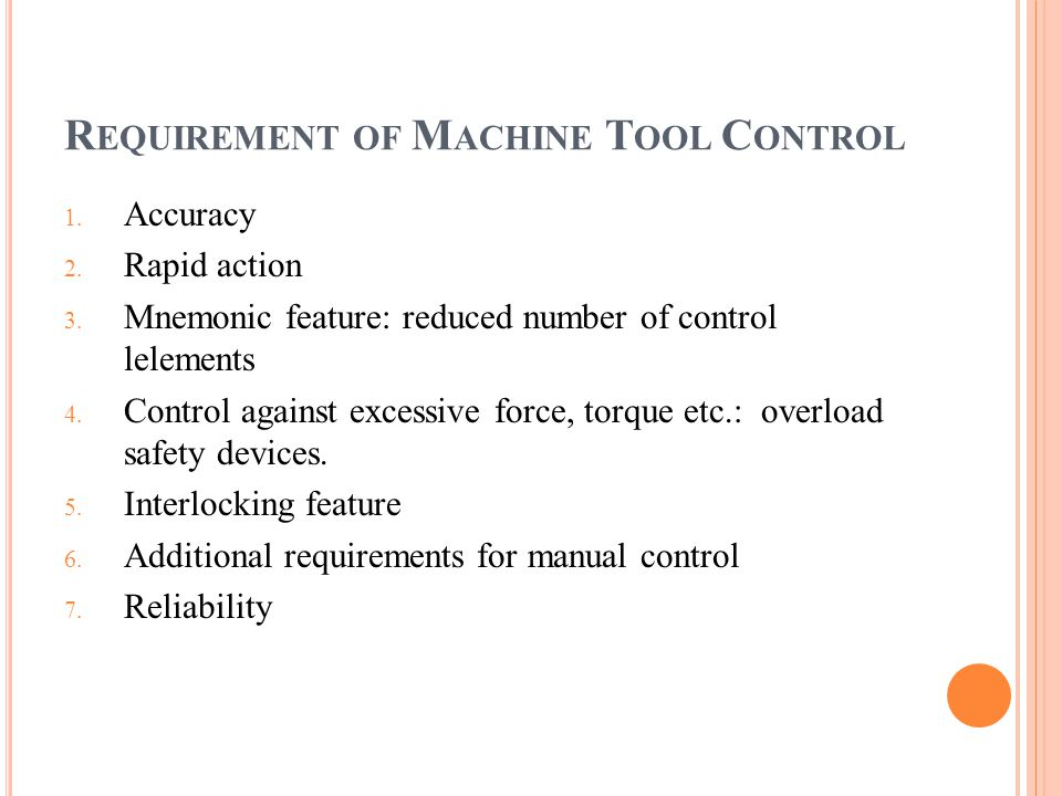 R EQUIREMENT OF M ACHINE T OOL C ONTROL 1. Accuracy 2. Rapid action 3. Mnemonic feature: reduced number of control lelements 4. Control against excess