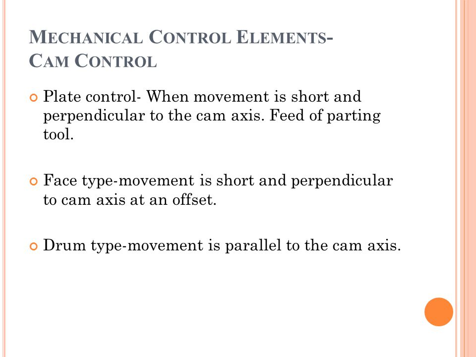 Plate control- When movement is short and perpendicular to the cam axis. Feed of parting tool. Face type-movement is short and perpendicular to cam ax