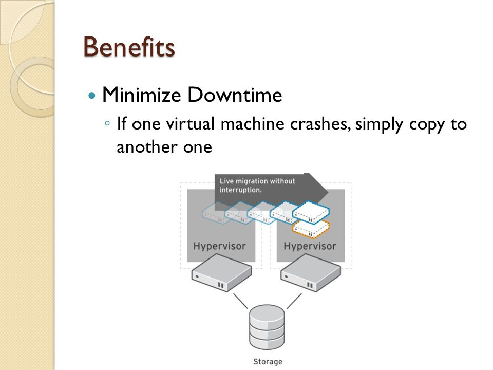 Benefits Minimize Downtime If one virtual machine crashes, simply copy to another one